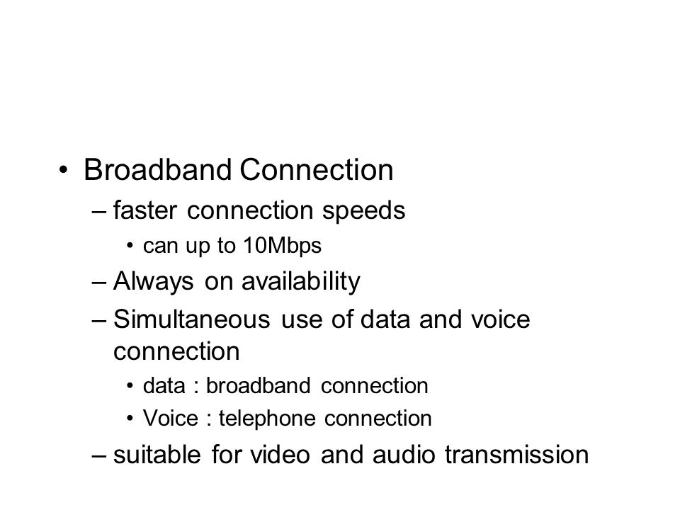 Broadband Connection –faster connection speeds can up to 10Mbps –Always on availability –Simultaneous use of data and voice connection data : broadband connection Voice : telephone connection –suitable for video and audio transmission