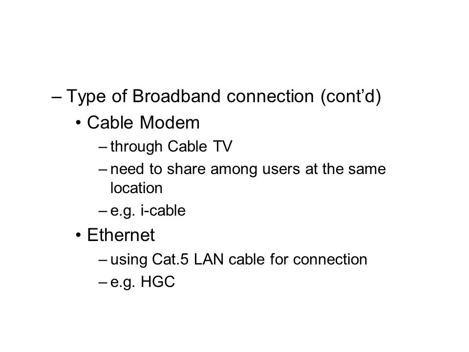 –Type of Broadband connection (cont'd) Cable Modem –through Cable TV –need to share among users at the same location –e.g.