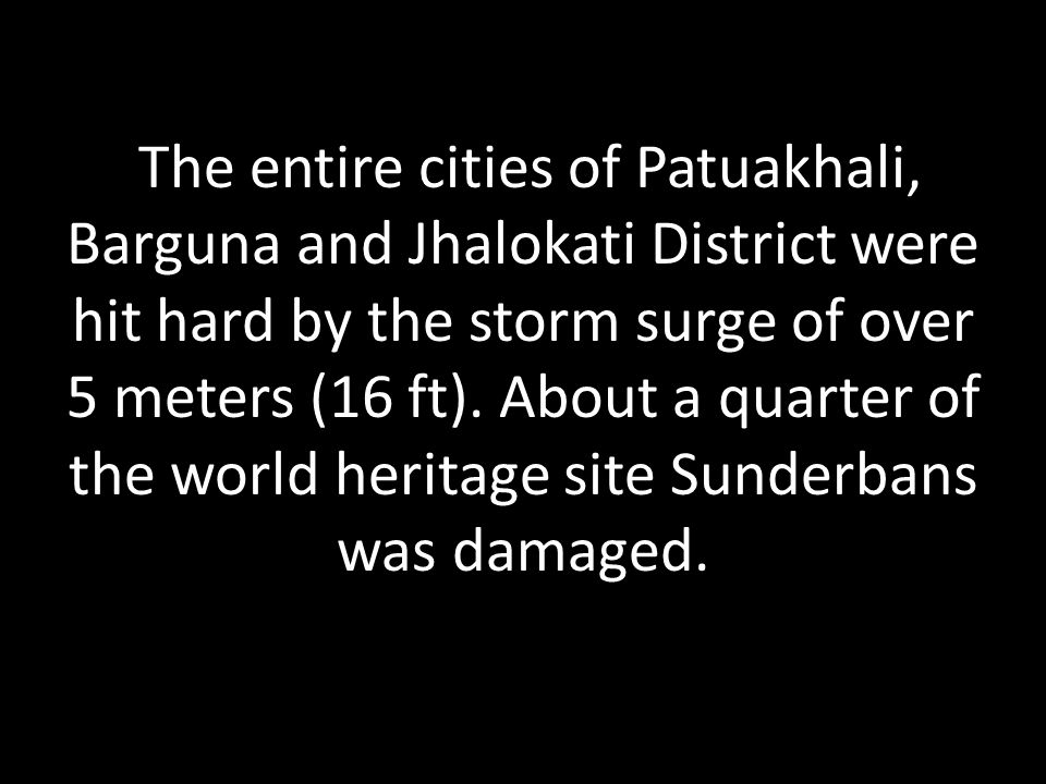 The entire cities of Patuakhali, Barguna and Jhalokati District were hit hard by the storm surge of over 5 meters (16 ft).