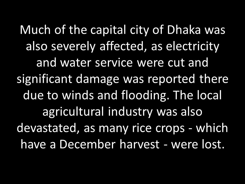 Much of the capital city of Dhaka was also severely affected, as electricity and water service were cut and significant damage was reported there due to winds and flooding.