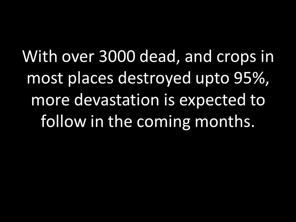 With over 3000 dead, and crops in most places destroyed upto 95%, more devastation is expected to follow in the coming months.