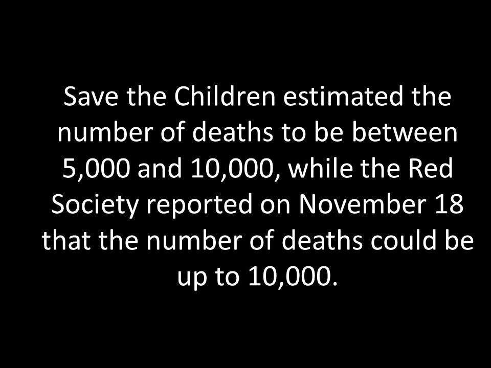 Save the Children estimated the number of deaths to be between 5,000 and 10,000, while the Red Society reported on November 18 that the number of deaths could be up to 10,000.