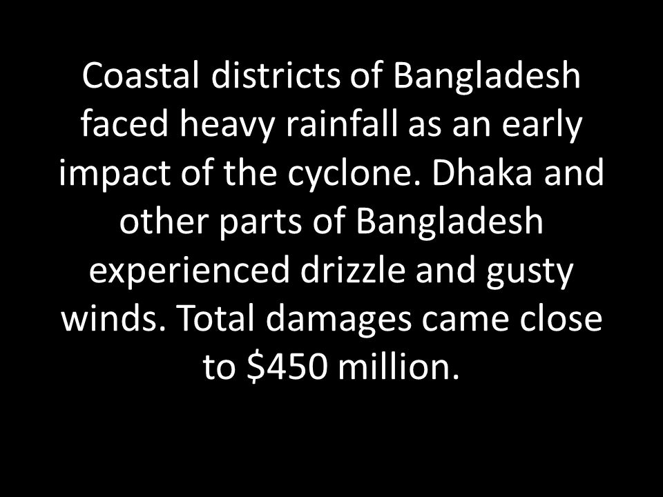 Coastal districts of Bangladesh faced heavy rainfall as an early impact of the cyclone. Dhaka and other parts of Bangladesh experienced drizzle and gu