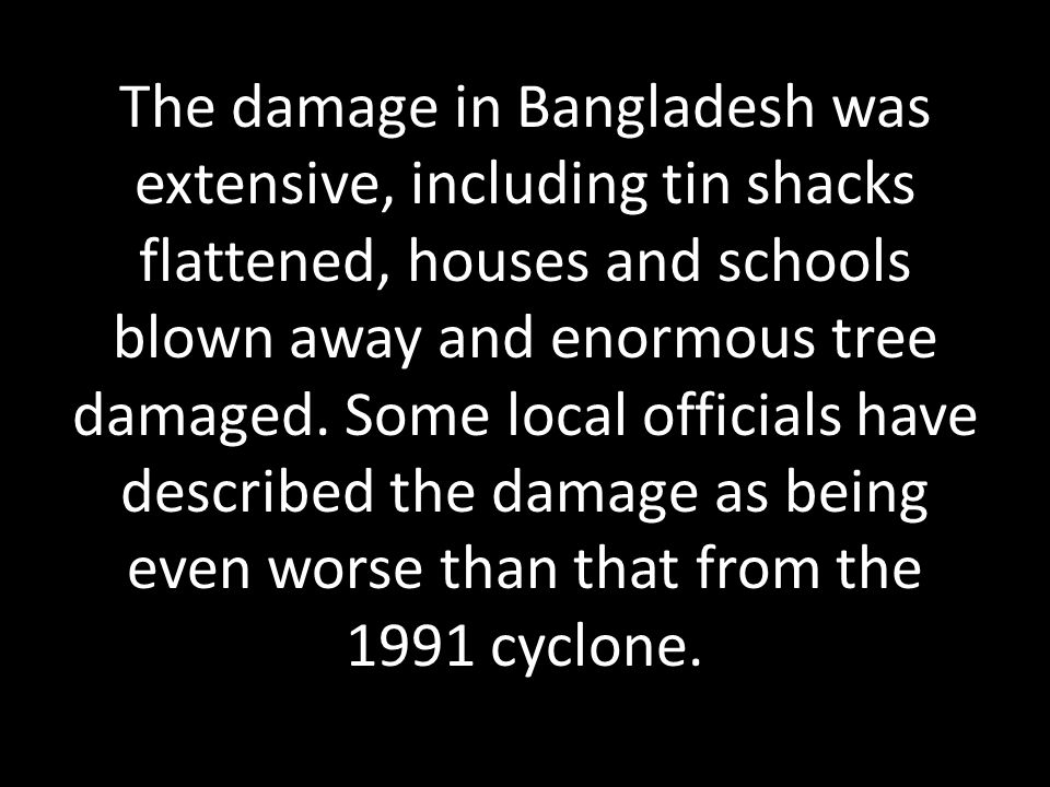 The damage in Bangladesh was extensive, including tin shacks flattened, houses and schools blown away and enormous tree damaged. Some local officials