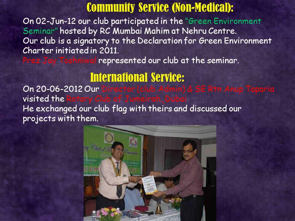 "Community Service (Non-Medical): On 02-Jun-12 our club participated in the ""Green Environment Seminar"" hosted by RC Mumbai Mahim at Nehru Centre. Our"