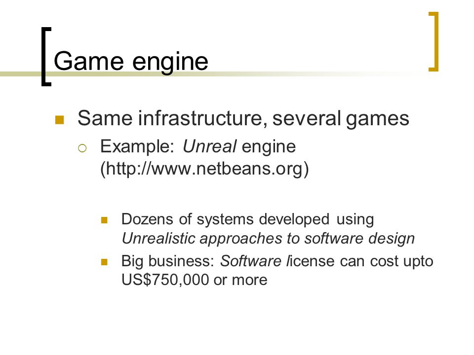 Game engine Same infrastructure, several games  Example: Unreal engine (http://www.netbeans.org) Dozens of systems developed using Unrealistic approaches to software design Big business: Software license can cost upto US$750,000 or more