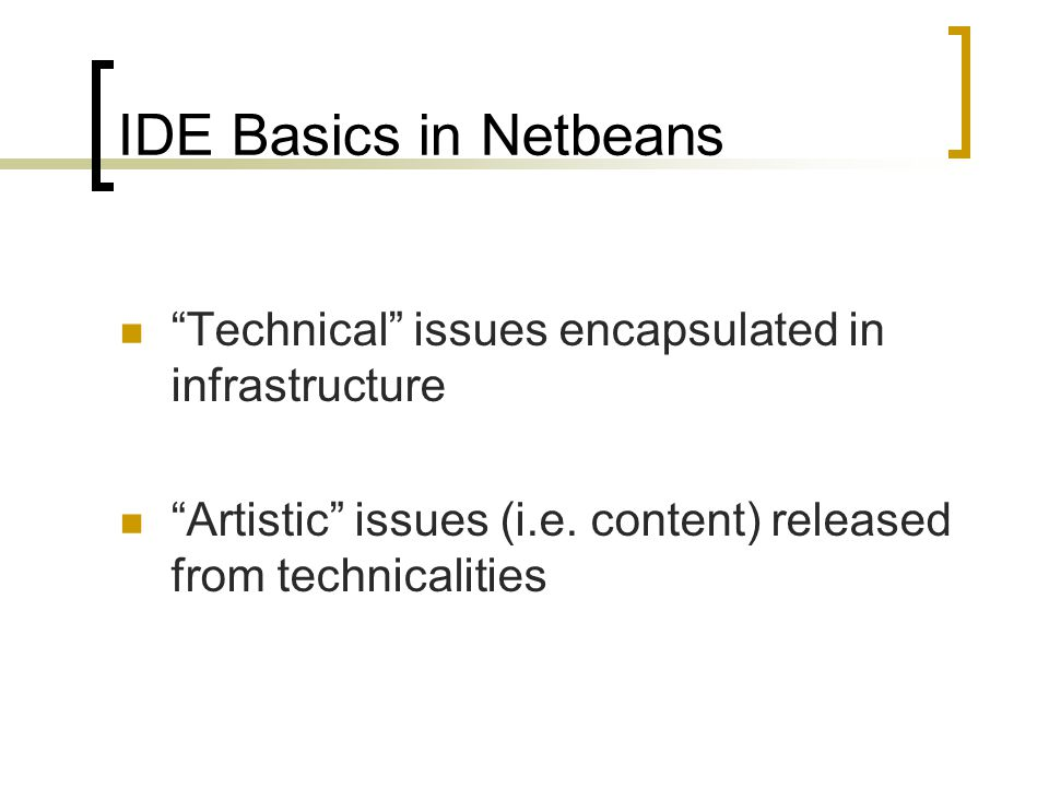 IDE Basics in Netbeans Technical issues encapsulated in infrastructure Artistic issues (i.e.