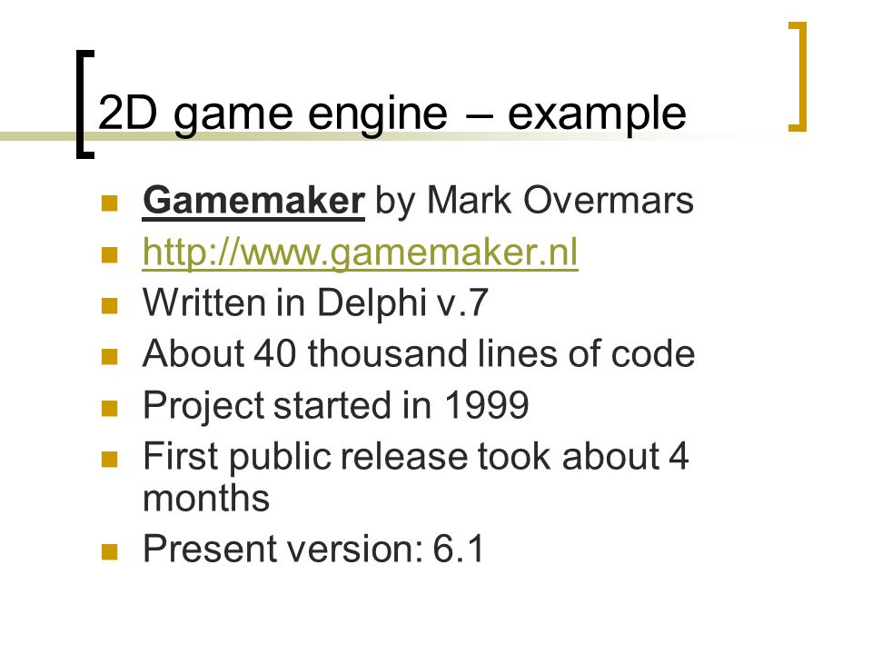 2D game engine – example Gamemaker by Mark Overmars http://www.gamemaker.nl Written in Delphi v.7 About 40 thousand lines of code Project started in 1999 First public release took about 4 months Present version: 6.1
