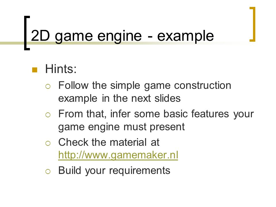 2D game engine - example Hints:  Follow the simple game construction example in the next slides  From that, infer some basic features your game engine must present  Check the material at http://www.gamemaker.nl http://www.gamemaker.nl  Build your requirements