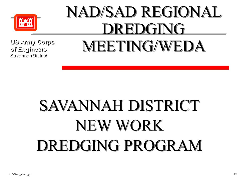 OP-Navigation.ppt12 SAVANNAH DISTRICT NEW WORK DREDGING PROGRAM SAVANNAH DISTRICT NEW WORK DREDGING PROGRAM NAD/SAD REGIONAL DREDGING MEETING/WEDA NAD