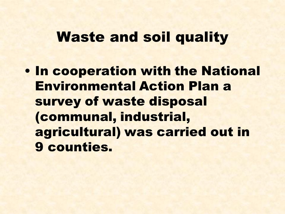 Waste and soil quality In cooperation with the National Environmental Action Plan a survey of waste disposal (communal, industrial, agricultural) was carried out in 9 counties.