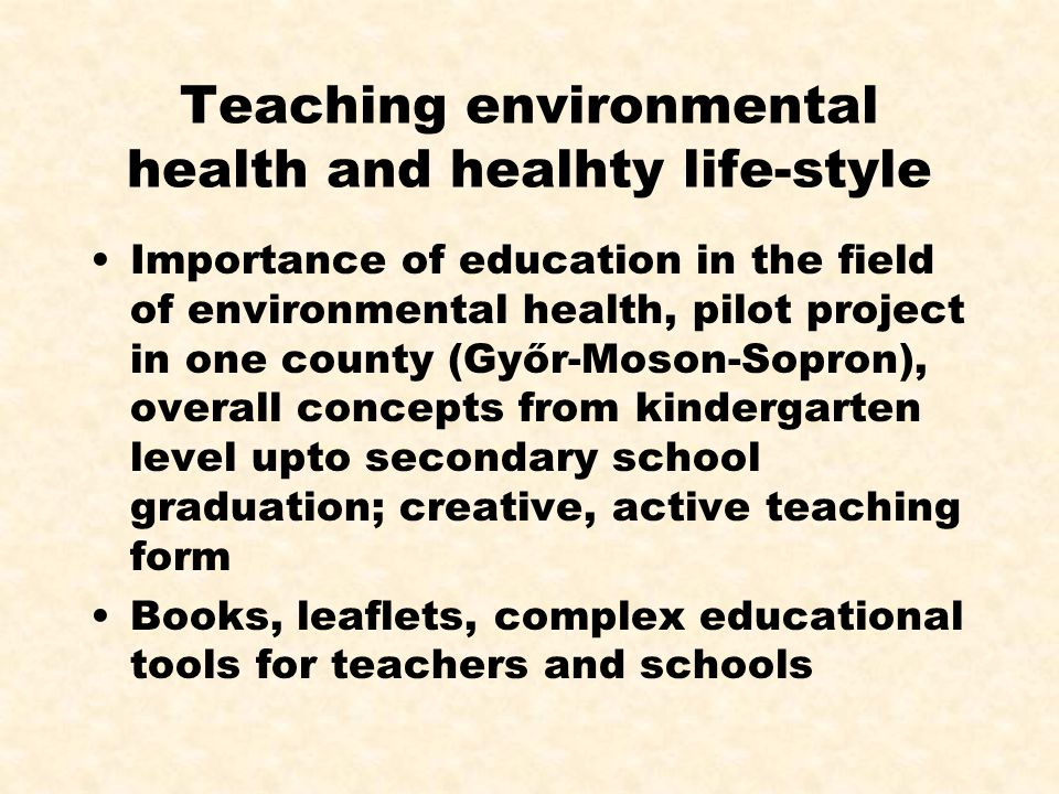 Teaching environmental health and healhty life-style Importance of education in the field of environmental health, pilot project in one county (Győr-Moson-Sopron), overall concepts from kindergarten level upto secondary school graduation; creative, active teaching form Books, leaflets, complex educational tools for teachers and schools