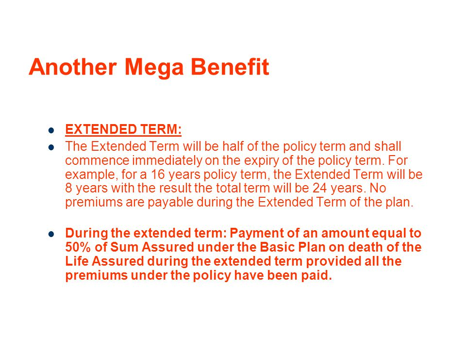 Another Mega Benefit EXTENDED TERM: The Extended Term will be half of the policy term and shall commence immediately on the expiry of the policy term.