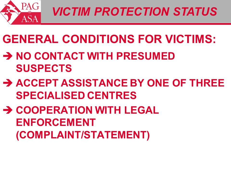 VICTIM PROTECTION STATUS GENERAL CONDITIONS FOR VICTIMS:  NO CONTACT WITH PRESUMED SUSPECTS  ACCEPT ASSISTANCE BY ONE OF THREE SPECIALISED CENTRES 