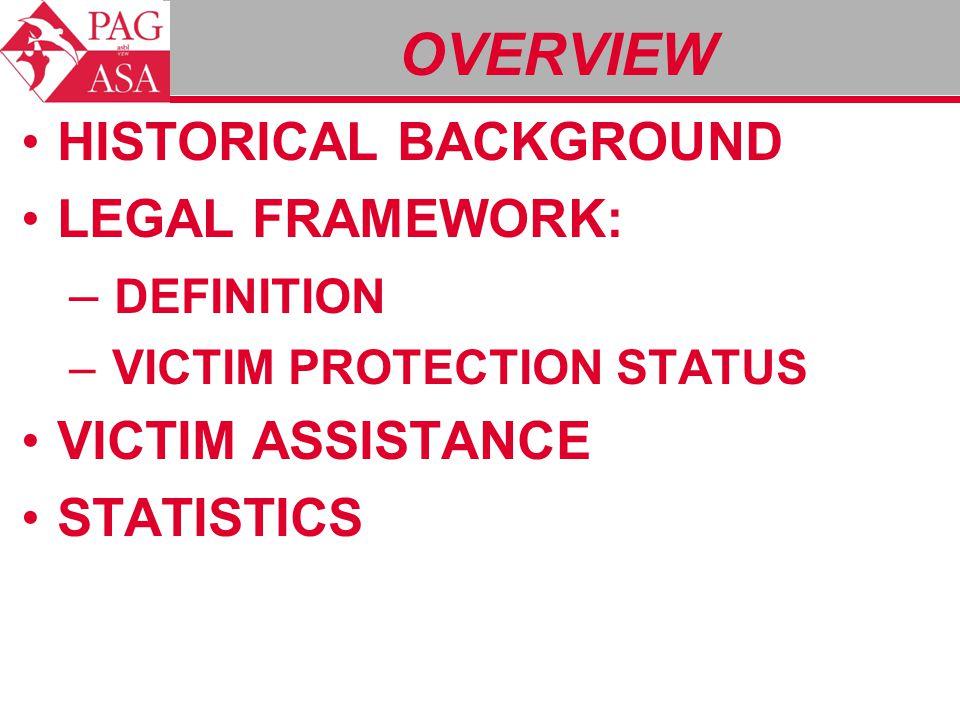 OVERVIEW HISTORICAL BACKGROUND LEGAL FRAMEWORK: – DEFINITION – VICTIM PROTECTION STATUS VICTIM ASSISTANCE STATISTICS