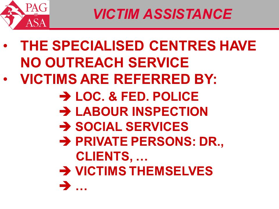 VICTIM ASSISTANCE THE SPECIALISED CENTRES HAVE NO OUTREACH SERVICE VICTIMS ARE REFERRED BY:  LOC. & FED. POLICE  LABOUR INSPECTION  SOCIAL SERVICES