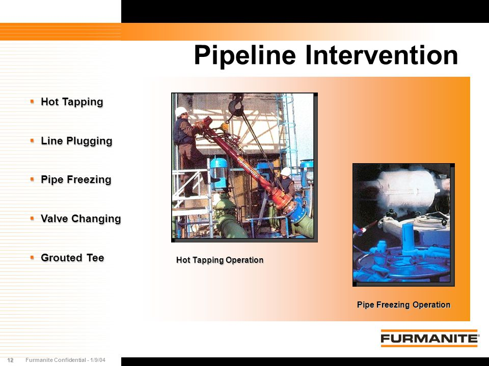 12Furmanite Confidential - 1/9/04 Pipeline Intervention  Hot Tapping  Line Plugging  Pipe Freezing  Valve Changing  Grouted Tee Hot Tapping Opera