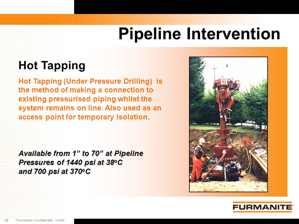 13Furmanite Confidential - 1/9/04 Pipeline Intervention Hot Tapping Hot Tapping (Under Pressure Drilling) is the method of making a connection to exis