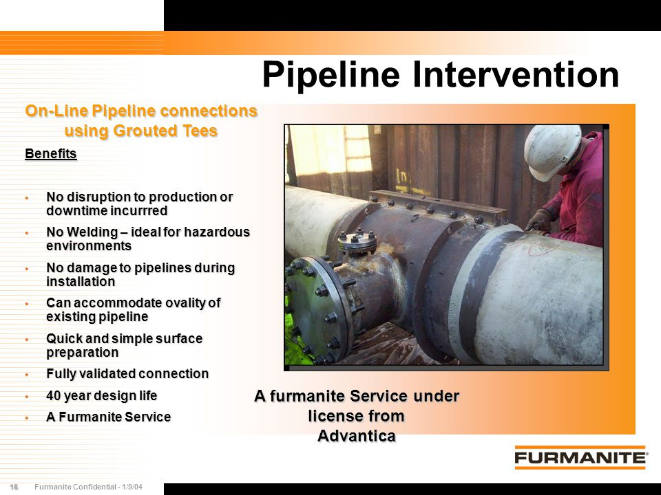 16Furmanite Confidential - 1/9/04 Pipeline Intervention On-Line Pipeline connections using Grouted Tees A furmanite Service under license from Advanti