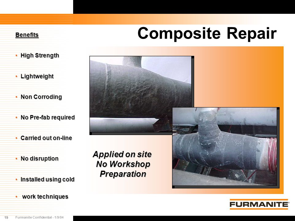 19Furmanite Confidential - 1/9/04 Composite Repair Benefits High Strength High Strength Lightweight Lightweight Non Corroding Non Corroding No Pre-fab