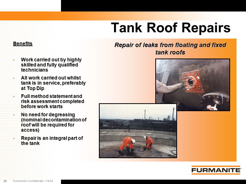 25Furmanite Confidential - 1/9/04 Tank Roof Repairs Benefits Work carried out by highly skilled and fully qualified technicians Work carried out by hi