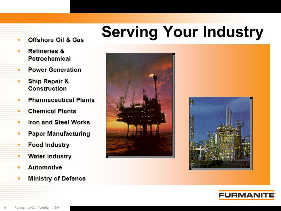 4Furmanite Confidential - 1/9/04 Serving Your Industry  Offshore Oil & Gas  Refineries & Petrochemical  Power Generation  Ship Repair & Constructi