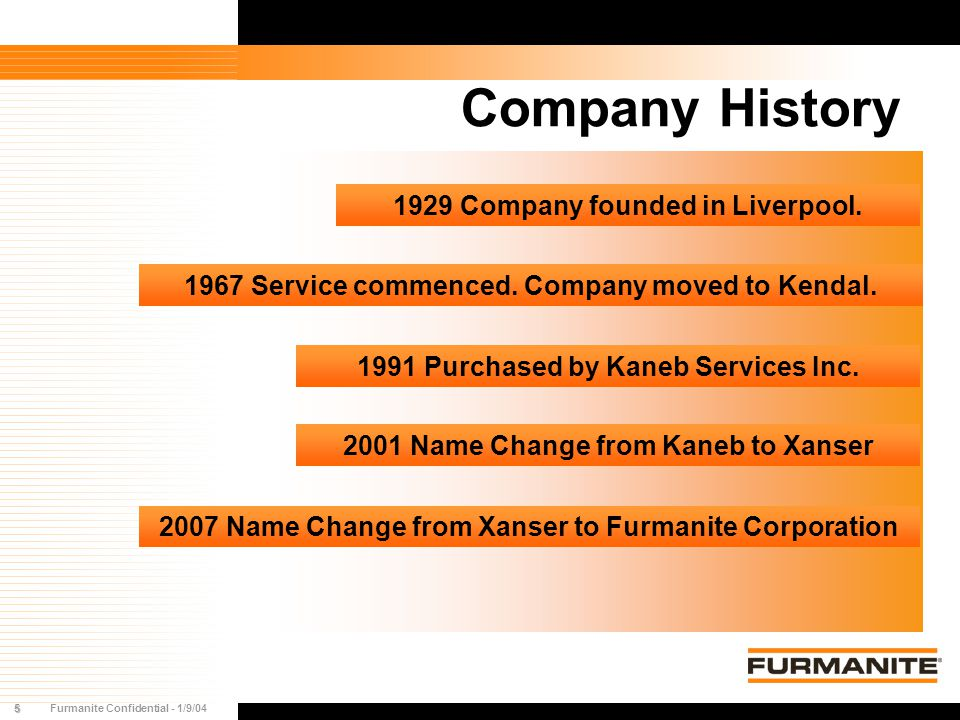 5Furmanite Confidential - 1/9/04 1929 Company founded in Liverpool. 1967 Service commenced. Company moved to Kendal. 1991 Purchased by Kaneb Services