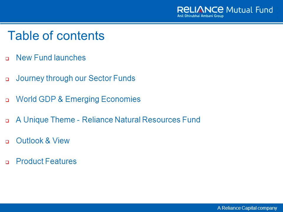 A Reliance Capital company Table of contents  New Fund launches  Journey through our Sector Funds  World GDP & Emerging Economies  A Unique Theme - Reliance Natural Resources Fund  Outlook & View  Product Features