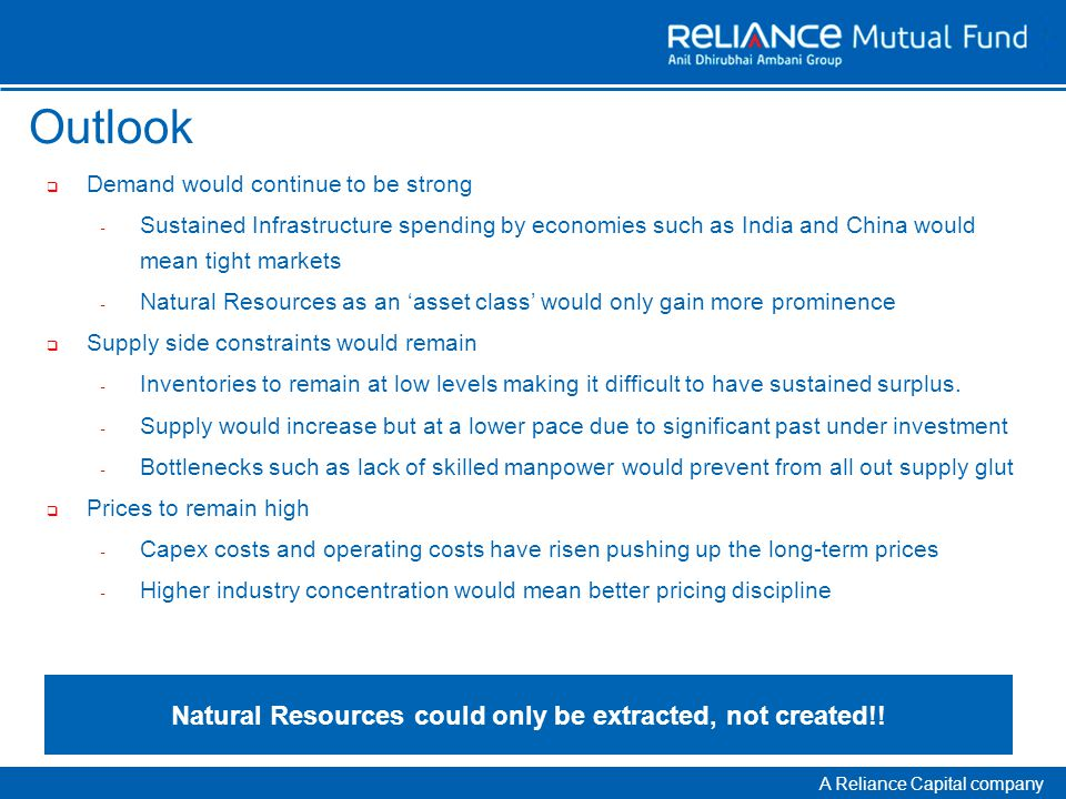 A Reliance Capital company Outlook  Demand would continue to be strong - Sustained Infrastructure spending by economies such as India and China would mean tight markets - Natural Resources as an 'asset class' would only gain more prominence  Supply side constraints would remain - Inventories to remain at low levels making it difficult to have sustained surplus.