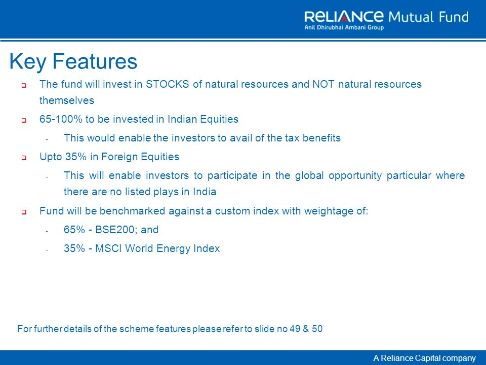 A Reliance Capital company Key Features  The fund will invest in STOCKS of natural resources and NOT natural resources themselves  65-100% to be invested in Indian Equities - This would enable the investors to avail of the tax benefits  Upto 35% in Foreign Equities - This will enable investors to participate in the global opportunity particular where there are no listed plays in India  Fund will be benchmarked against a custom index with weightage of: - 65% - BSE200; and - 35% - MSCI World Energy Index For further details of the scheme features please refer to slide no 49 & 50