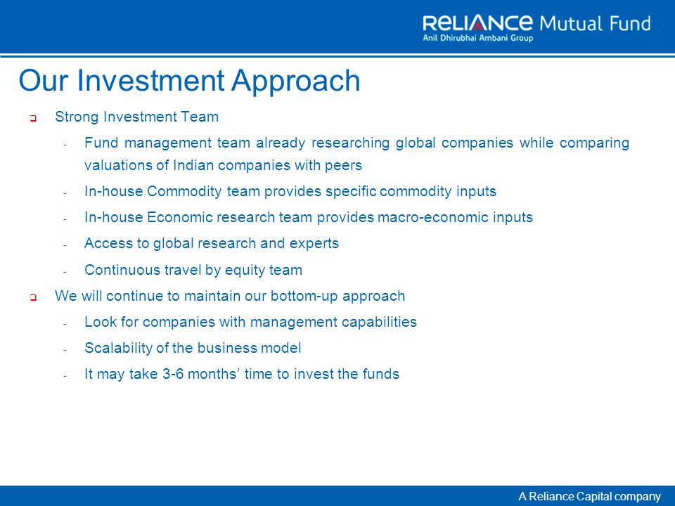 A Reliance Capital company Our Investment Approach  Strong Investment Team - Fund management team already researching global companies while comparing valuations of Indian companies with peers - In-house Commodity team provides specific commodity inputs - In-house Economic research team provides macro-economic inputs - Access to global research and experts - Continuous travel by equity team  We will continue to maintain our bottom-up approach - Look for companies with management capabilities - Scalability of the business model - It may take 3-6 months' time to invest the funds
