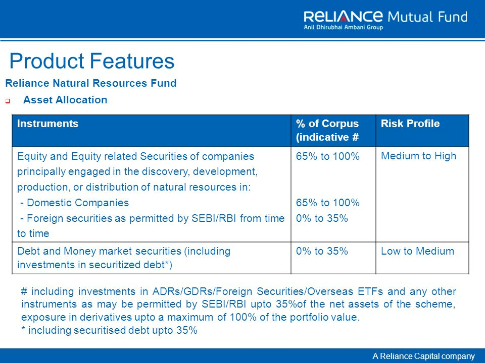 A Reliance Capital company Product Features Reliance Natural Resources Fund  Asset Allocation Instruments % of Corpus (indicative # Risk Profile Equity and Equity related Securities of companies principally engaged in the discovery, development, production, or distribution of natural resources in: - Domestic Companies - Foreign securities as permitted by SEBI/RBI from time to time 65% to 100% 0% to 35% Medium to High Debt and Money market securities (including investments in securitized debt*) 0% to 35%Low to Medium # including investments in ADRs/GDRs/Foreign Securities/Overseas ETFs and any other instruments as may be permitted by SEBI/RBI upto 35%of the net assets of the scheme, exposure in derivatives upto a maximum of 100% of the portfolio value.