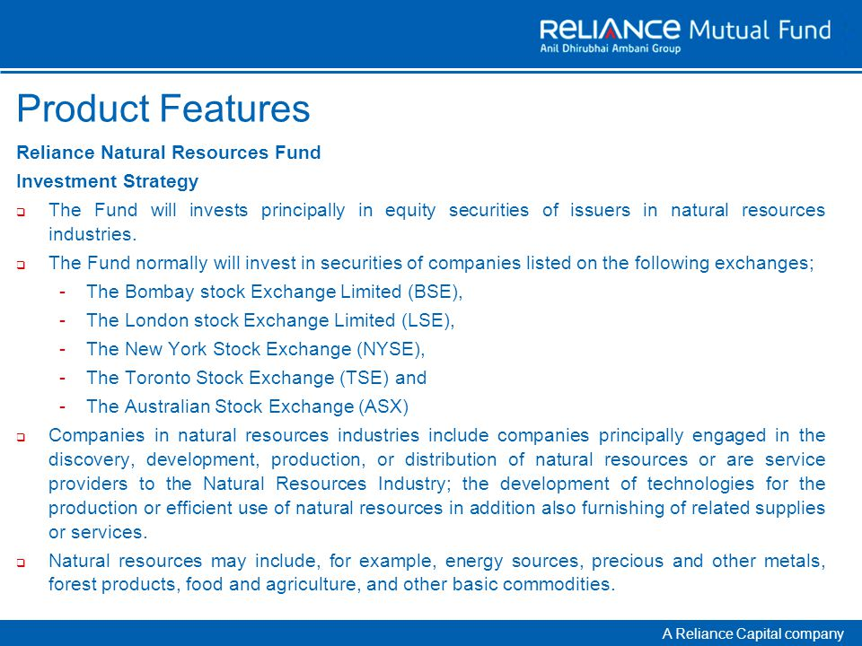 A Reliance Capital company Product Features Reliance Natural Resources Fund Investment Strategy  The Fund will invests principally in equity securities of issuers in natural resources industries.