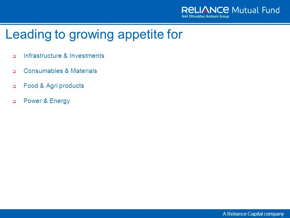 A Reliance Capital company Leading to growing appetite for  Infrastructure & Investments  Consumables & Materials  Food & Agri products  Power & Energy