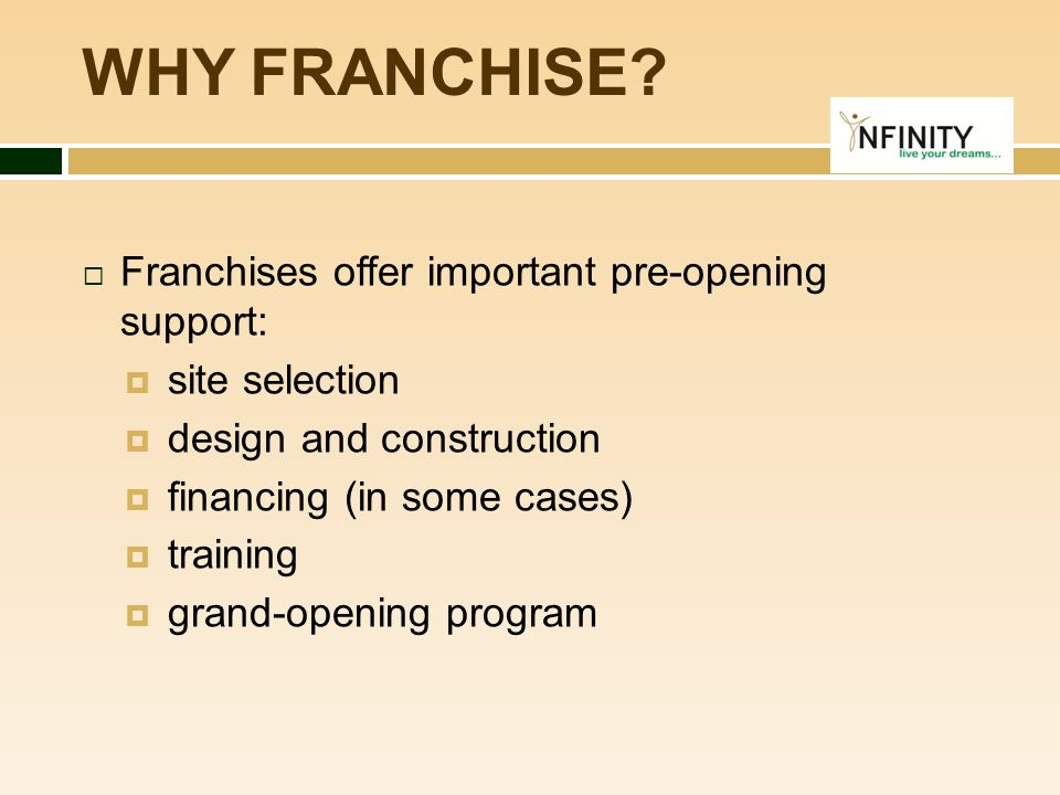 WHY FRANCHISE?  Franchises offer important pre-opening support:  site selection  design and construction  financing (in some cases)  training  g