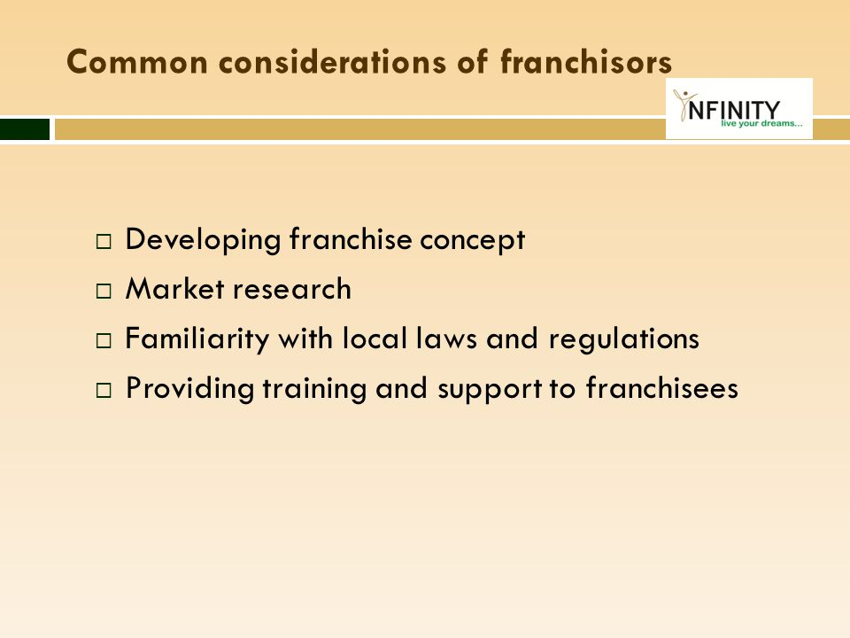 Common considerations of franchisors  Developing franchise concept  Market research  Familiarity with local laws and regulations  Providing traini