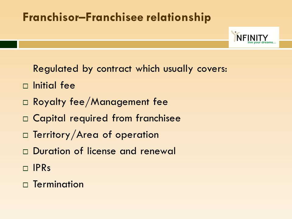 Franchisor–Franchisee relationship Regulated by contract which usually covers:  Initial fee  Royalty fee/Management fee  Capital required from fran