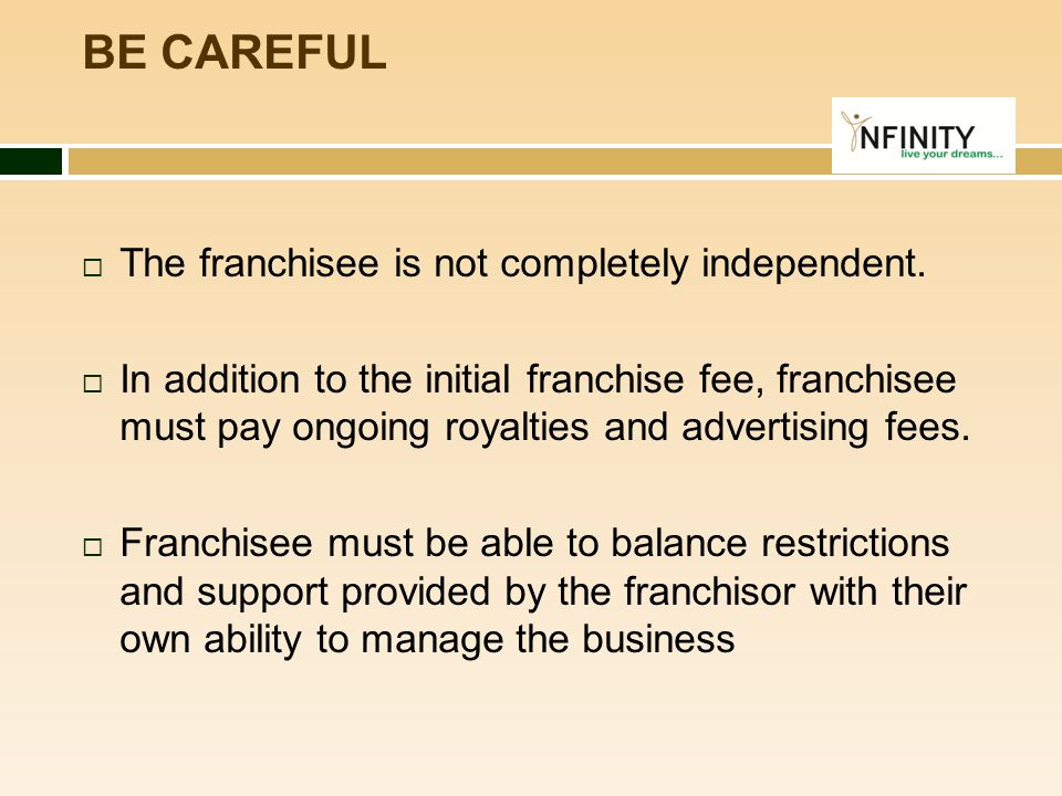BE CAREFUL  The franchisee is not completely independent.  In addition to the initial franchise fee, franchisee must pay ongoing royalties and adver