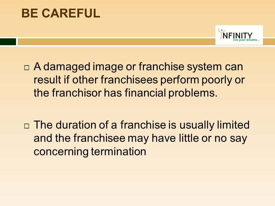  A damaged image or franchise system can result if other franchisees perform poorly or the franchisor has financial problems.  The duration of a fra