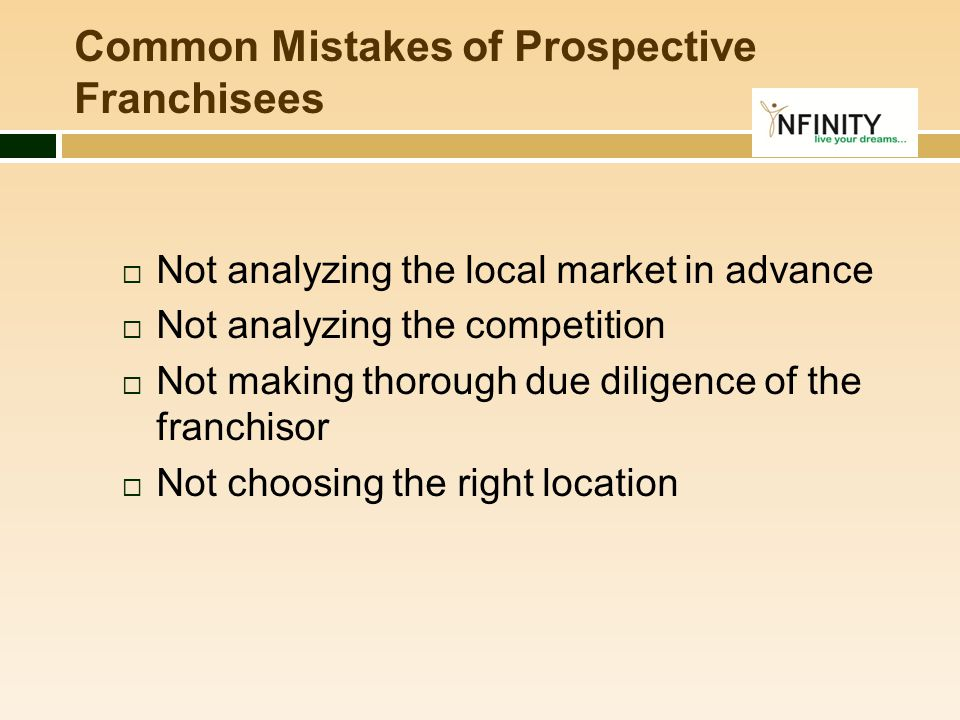  Not analyzing the local market in advance  Not analyzing the competition  Not making thorough due diligence of the franchisor  Not choosing the r