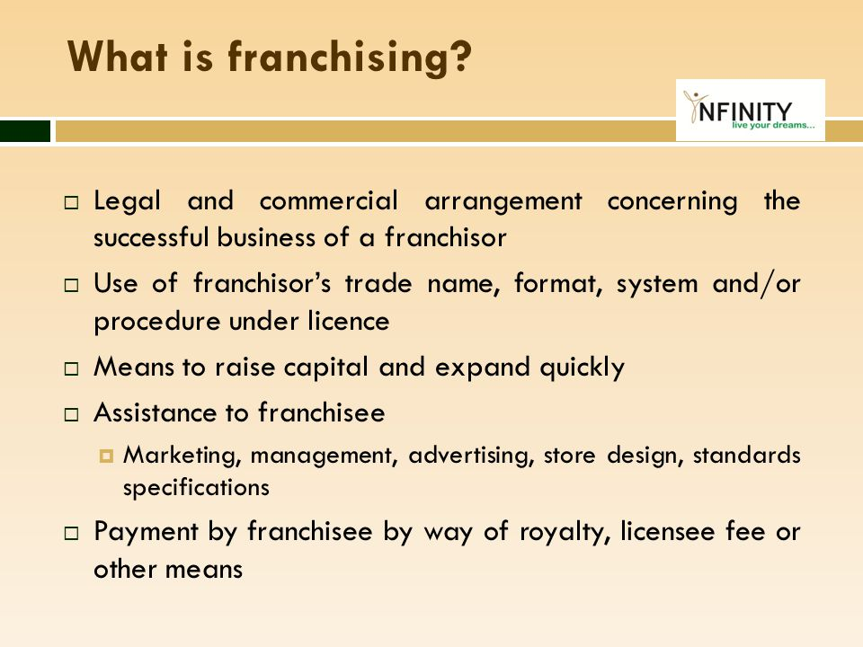 What is franchising?  Legal and commercial arrangement concerning the successful business of a franchisor  Use of franchisor's trade name, format, s