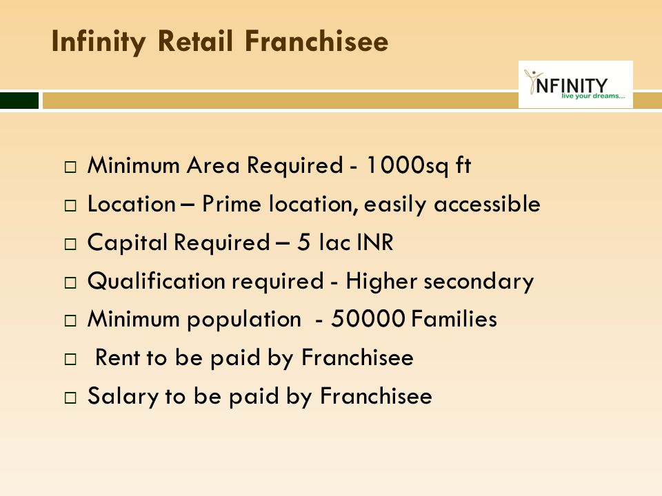 Infinity Retail Franchisee  Minimum Area Required - 1000sq ft  Location – Prime location, easily accessible  Capital Required – 5 lac INR  Qualifi