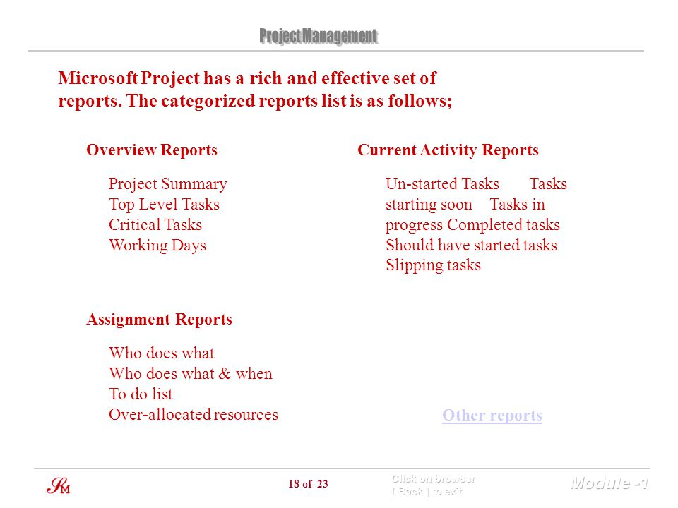 18 of 23 Microsoft Project has a rich and effective set of reports. The categorized reports list is as follows; Overview Reports Project Summary Top L