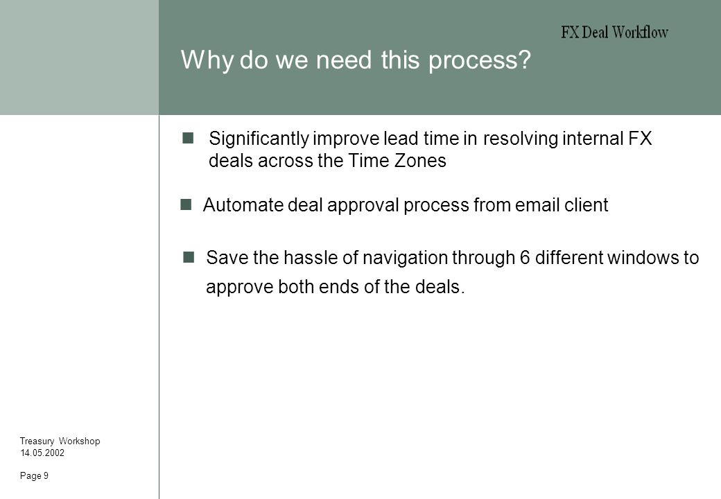 Page 9 Why do we need this process? Treasury Workshop 14.05.2002 Significantly improve lead time in resolving internal FX deals across the Time Zones
