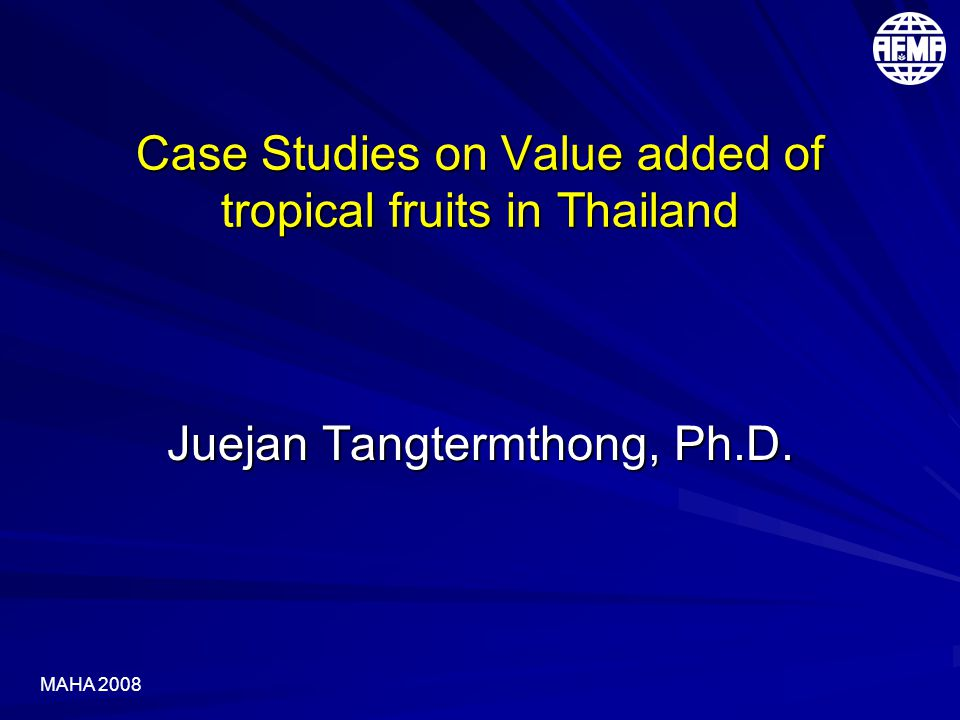 MAHA 2008 Case Studies on Value added of tropical fruits in Thailand Juejan Tangtermthong, Ph.D.
