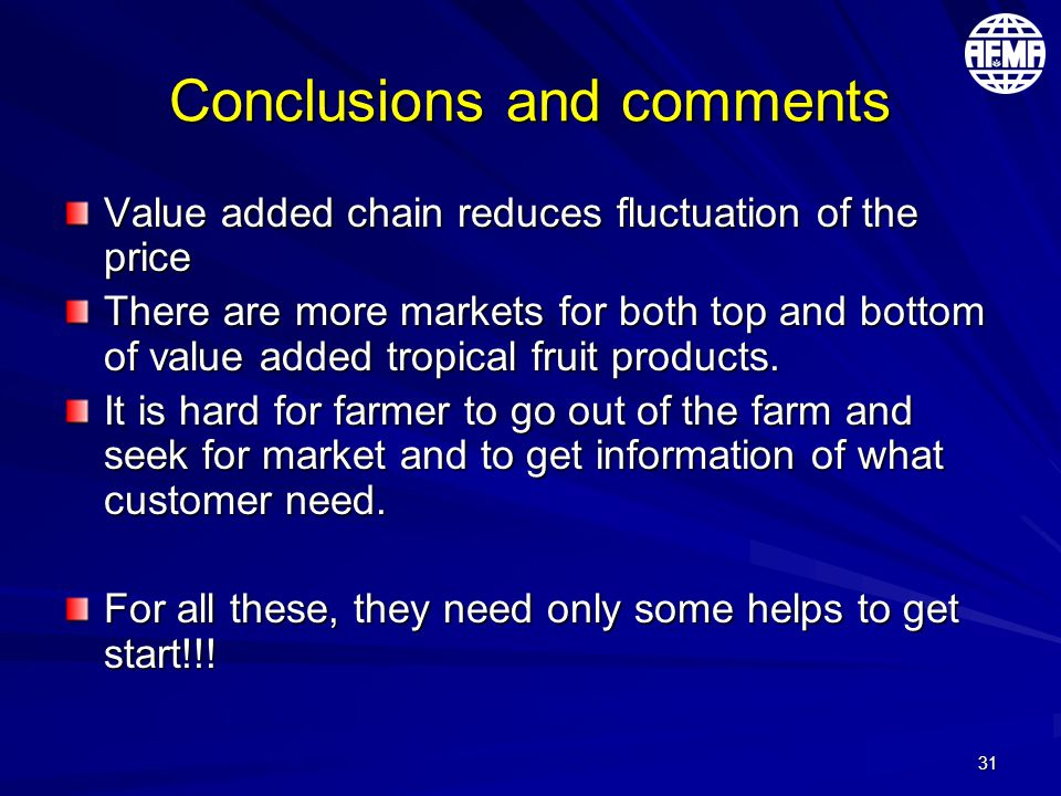 31 Conclusions and comments Value added chain reduces fluctuation of the price There are more markets for both top and bottom of value added tropical fruit products.