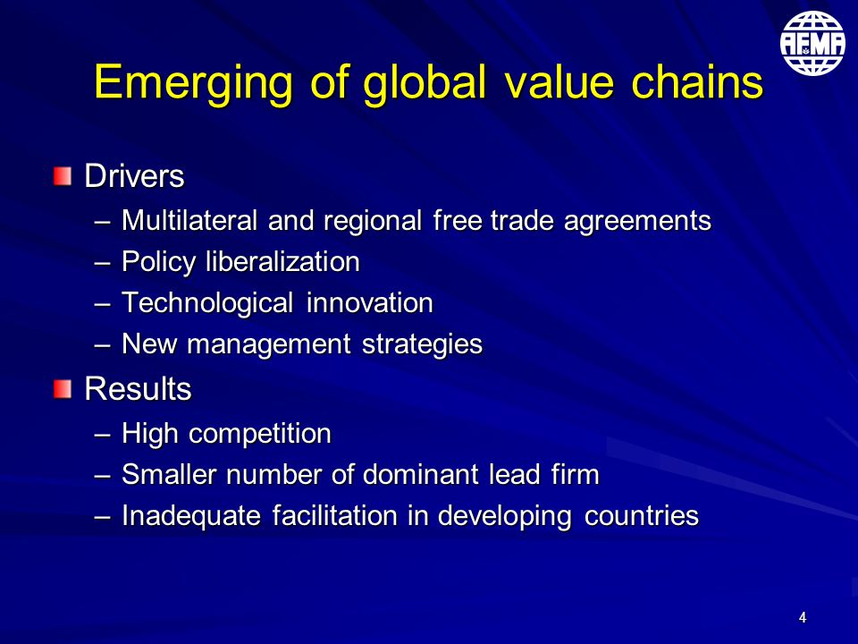 4 Emerging of global value chains Drivers –Multilateral and regional free trade agreements –Policy liberalization –Technological innovation –New management strategies Results –High competition –Smaller number of dominant lead firm –Inadequate facilitation in developing countries