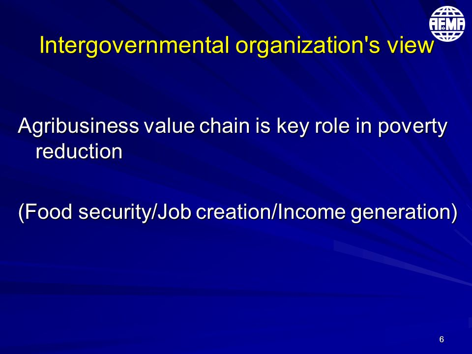 6 Intergovernmental organization s view Agribusiness value chain is key role in poverty reduction (Food security/Job creation/Income generation)