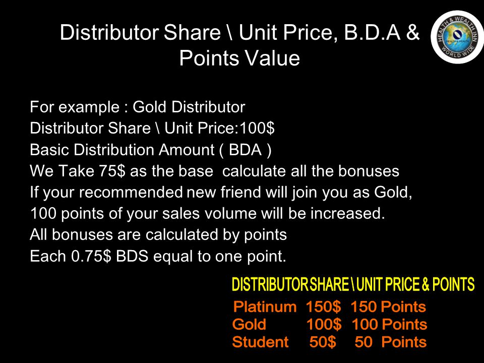 Distributor Share \ Unit Price, B.D.A & Points Value For example : Gold Distributor Distributor Share \ Unit Price:100$ Basic Distribution Amount ( BDA ) We Take 75$ as the base calculate all the bonuses If your recommended new friend will join you as Gold, 100 points of your sales volume will be increased.