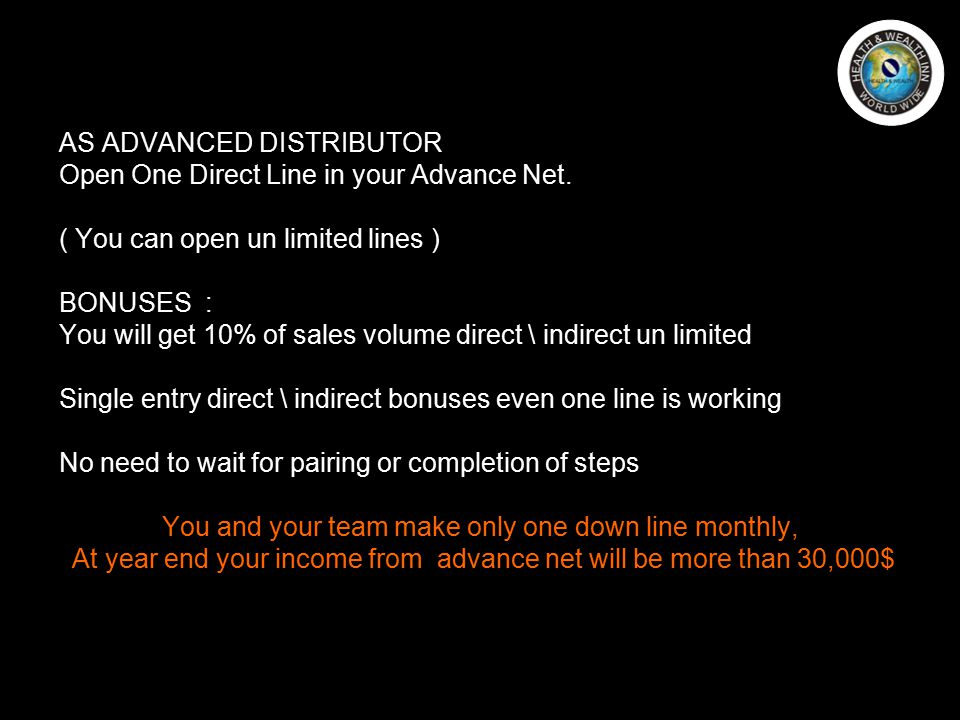 AS ADVANCED DISTRIBUTOR Open One Direct Line in your Advance Net. ( You can open un limited lines ) BONUSES : You will get 10% of sales volume direct